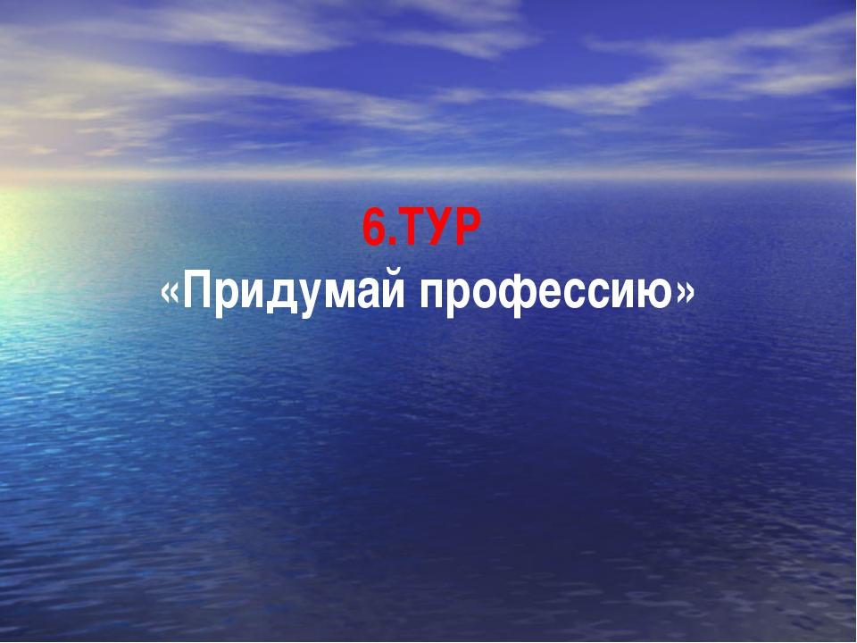 6.ТУР «Придумай профессию»