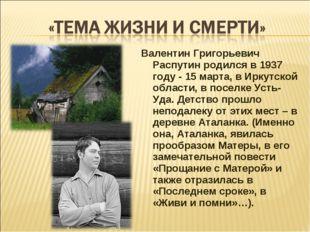 Валентин Григорьевич Распутин родился в 1937 году - 15 марта, в Иркутской обл