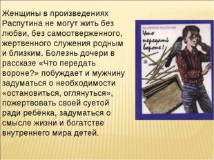 Женщины в произведениях Распутина не могут жить без любви, без самоотверженно