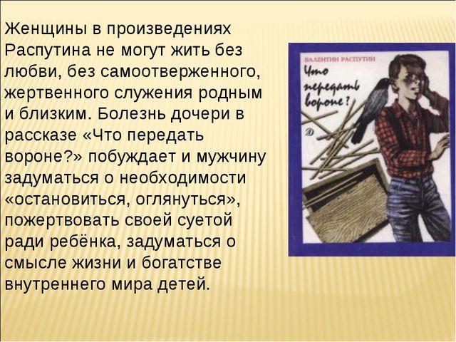 Женщины в произведениях Распутина не могут жить без любви, без самоотверженно...