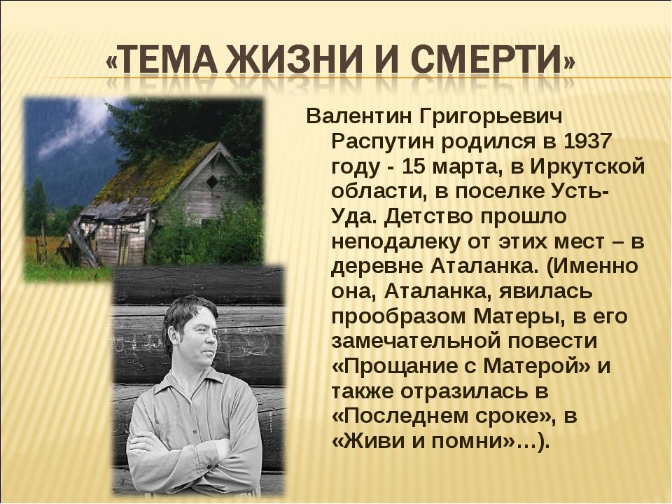 Валентин Григорьевич Распутин родился в 1937 году - 15 марта, в Иркутской обл...