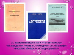 Л. Закиров написал книги «Летняя книжка», «Вынужденная посадка», «Абитуриенты