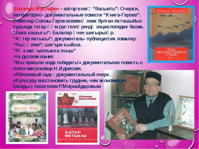 """Шагинур Мустафин – автор книг: """"Васыять"""": Очерки, литературно– документальные..."""