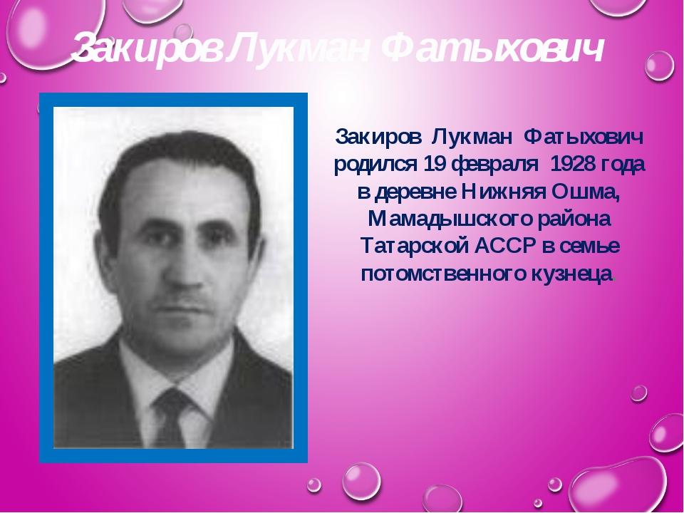 Закиров Лукман Фатыхович Закиров Лукман Фатыхович родился 19 февраля 1928 год...