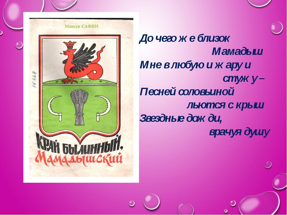 До чего же близок Мамадыш Мне в любую и жару и стужу – Песней соловьиной льют...