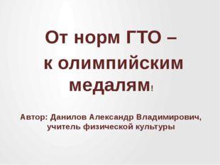 От норм ГТО – к олимпийским медалям! Автор: Данилов Александр Владимирович, у