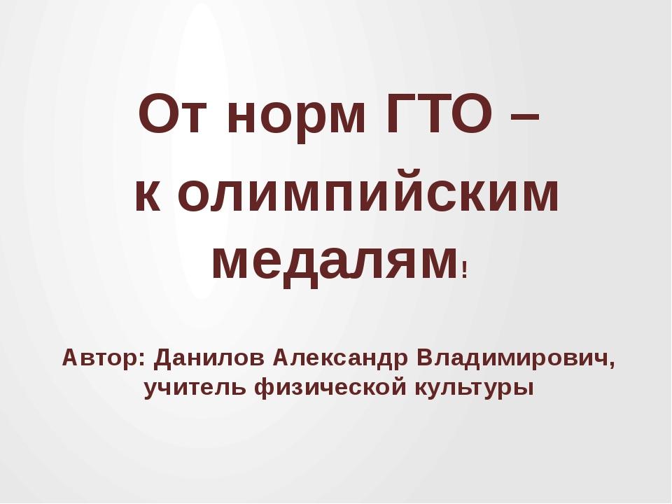 От норм ГТО – к олимпийским медалям! Автор: Данилов Александр Владимирович, у...