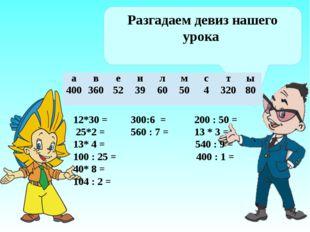 Разгадаем девиз нашего урока 12*30 = 300:6 = 200 : 50 = 25*2 = 560 : 7 = 13
