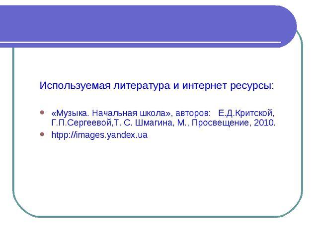 Используемая литература и интернет ресурсы: «Музыка. Начальная школа», автор...