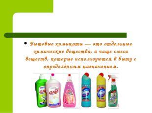 Бытовые химикаты — это отдельные химические вещества, а чаще смеси веществ, к