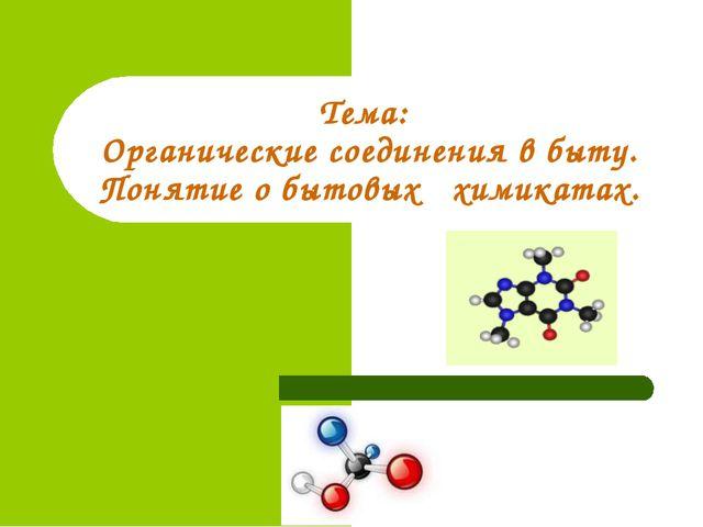 Тема: Органические соединения в быту. Понятие о бытовых химикатах.