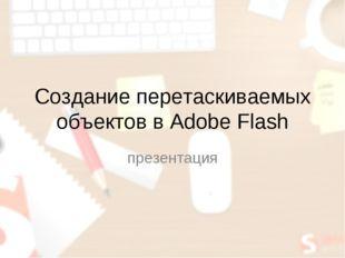 Создание перетаскиваемых объектов в Adobe Flash презентация