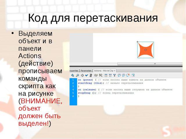 Код для перетаскивания Выделяем объект и в панели Actions (действие) прописыв...