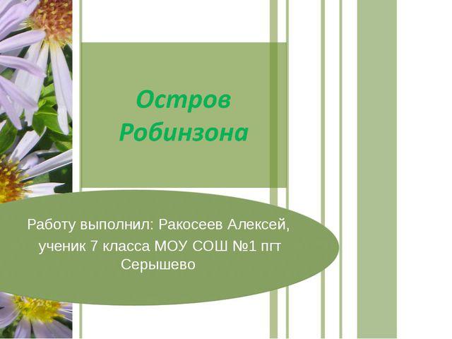 Работу выполнил: Ракосеев Алексей, ученик 7 класса МОУ СОШ №1 пгт Серышево