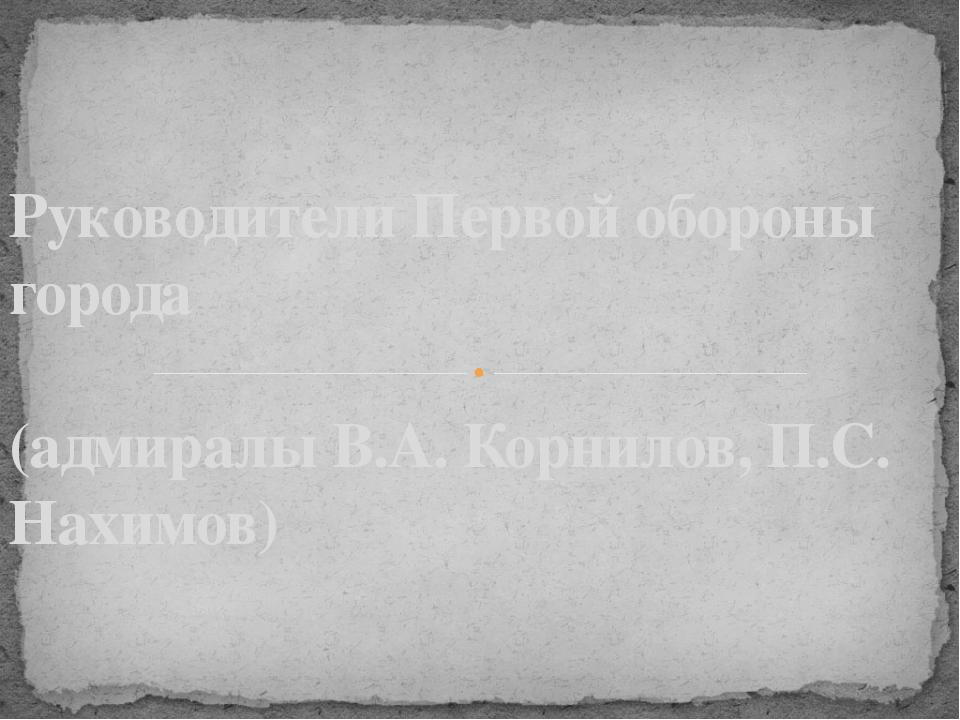 Руководители Первой обороны города (адмиралы В.А. Корнилов, П.С. Нахимов)