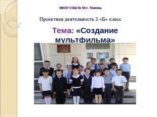 Проектная деятельность 2 «Б» класс МАОУ СОШ № 50 г. Тюмень Тема: «Создание му
