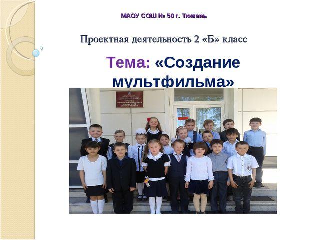 Проектная деятельность 2 «Б» класс МАОУ СОШ № 50 г. Тюмень Тема: «Создание му...