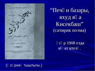 """""""Печән базары, яхуд яңа Кисекбаш"""" (сатирик поэма) әсәр 1908 елда иҗат ителә."""