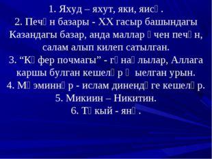 1. Яхуд – яхут, яки, яисә. 2. Печән базары - ХХ гасыр башындагы Казандагы баз