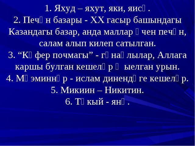 1. Яхуд – яхут, яки, яисә. 2. Печән базары - ХХ гасыр башындагы Казандагы баз...