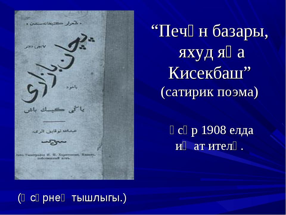 """""""Печән базары, яхуд яңа Кисекбаш"""" (сатирик поэма) әсәр 1908 елда иҗат ителә...."""