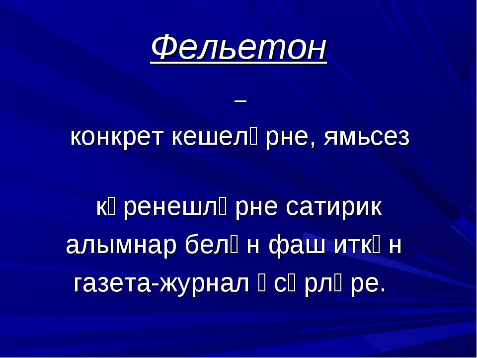 Фельетон – конкрет кешеләрне, ямьсез күренешләрне сатирик алымнар белән фаш и...