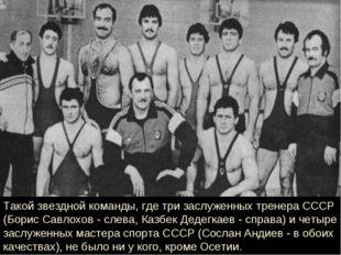 Такой звездной команды, где три заслуженных тренера СССР (Борис Савлохов - сл