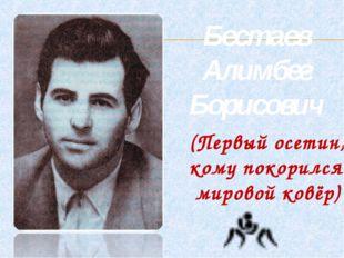 Бестаев Алимбег Борисович (Первый осетин, кому покорился мировой ковёр)