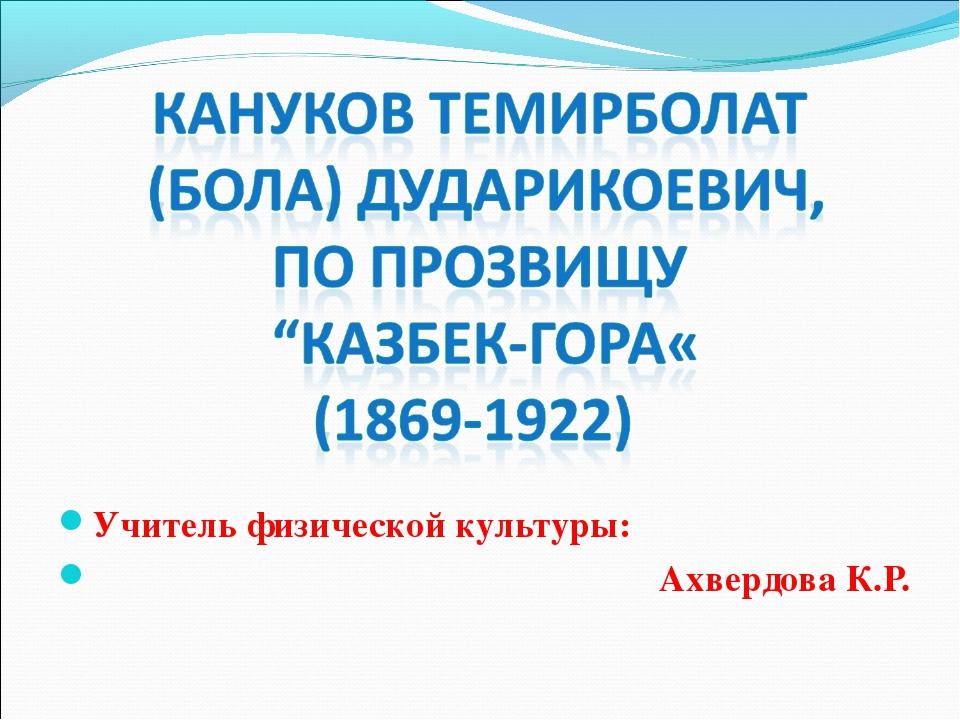 Учитель физической культуры: Ахвердова К.Р.