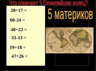 28+17 = 60-24 = 48+22 = 33-13 = 19+18 = 47+26 = 70 45 36 73 20 37