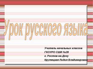 Учитель начальных классов ГКОУРО СШИ №28 г. Ростов-на-Дону Крутецкая Лидия Вл