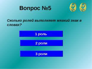 Вопрос №5 Сколько ролей выполняет мягкий знак в словах? 1 роль 2 роли 3 роли