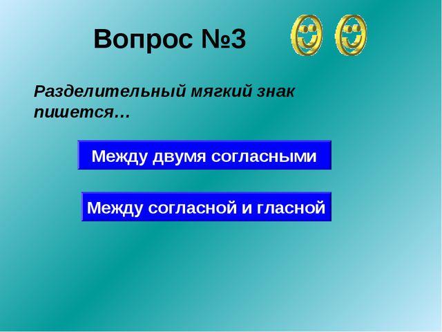 Вопрос №3 Разделительный мягкий знак пишется… Между двумя согласными Между со...