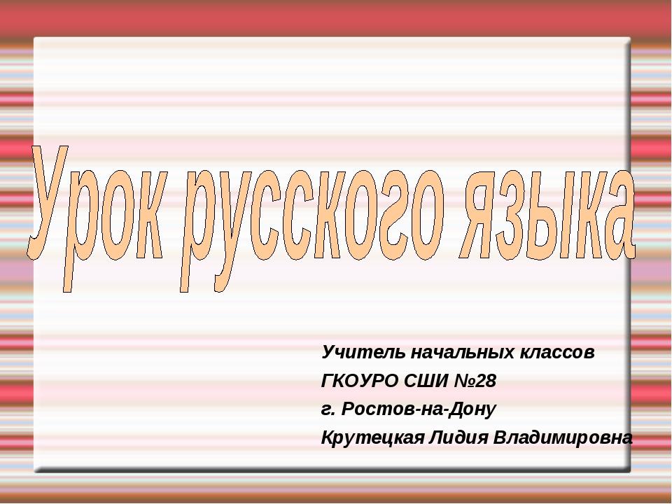 Учитель начальных классов ГКОУРО СШИ №28 г. Ростов-на-Дону Крутецкая Лидия Вл...
