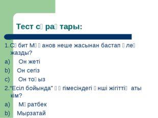 Тест сұрақтары: 1.Сәбит Мұқанов неше жасынан бастап өлең жазды? a) Он жет