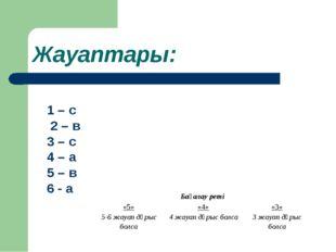 Жауаптары: 1 – с 2 – в 3 – с 4 – а 5 – в 6 - а Бағалау реті «5»«4»«3» 5-6