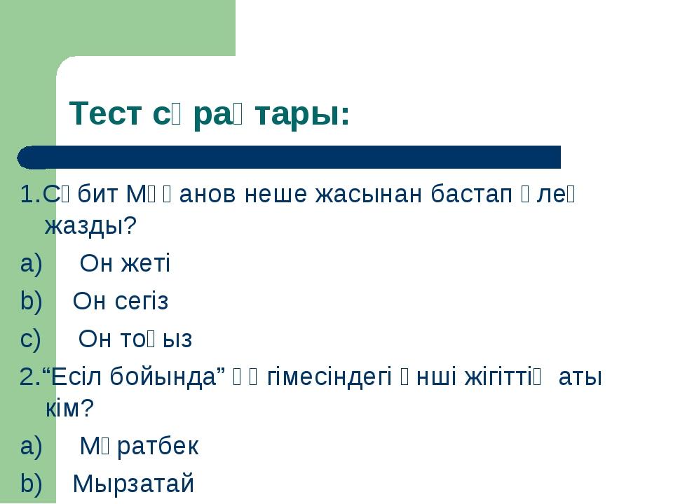 Тест сұрақтары: 1.Сәбит Мұқанов неше жасынан бастап өлең жазды? a) Он жет...