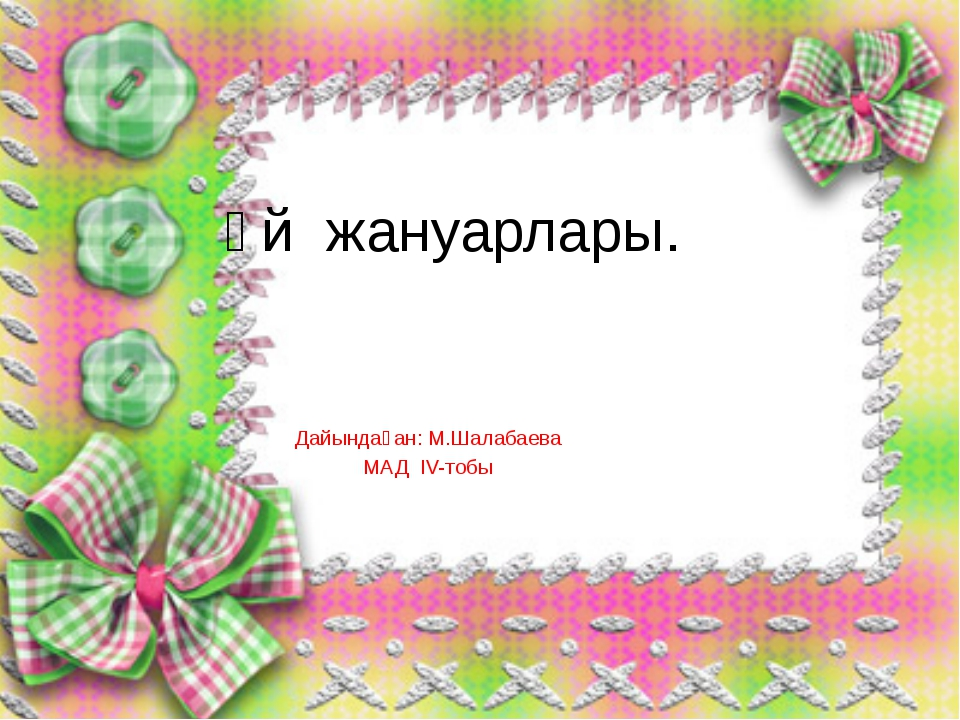 Үй жануарлары. Дайындаған: М.Шалабаева МАД IV-тобы