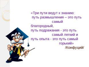 «Три пути ведут к знанию: путь размышления – это путь самый благородный, путь