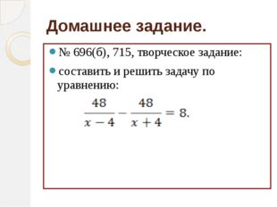 Домашнее задание. № 696(б), 715, творческое задание: составить и решить задач