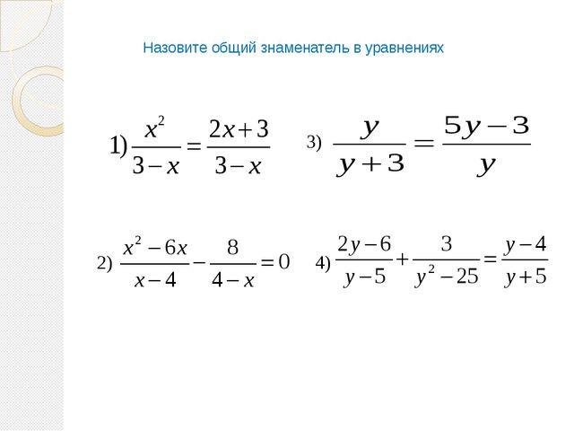 Назовите общий знаменатель в уравнениях 3) 4) 2)