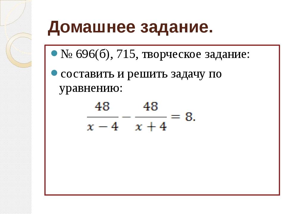Домашнее задание. № 696(б), 715, творческое задание: составить и решить задач...