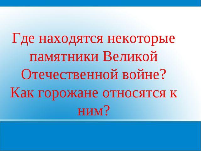 Где находятся некоторые памятники Великой Отечественной войне? Как горожане о...