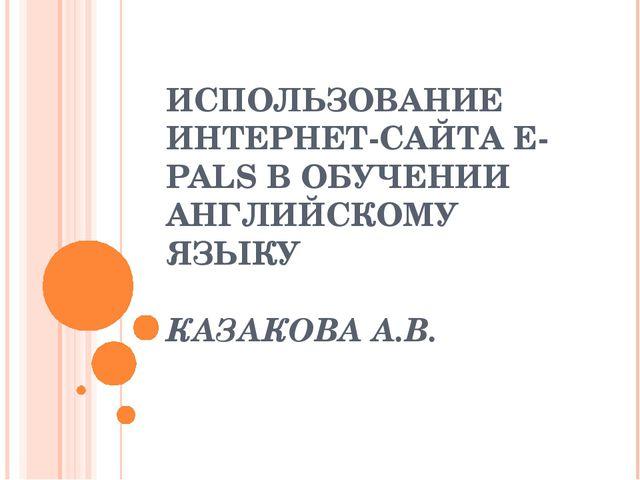 ИСПОЛЬЗОВАНИЕ ИНТЕРНЕТ-САЙТА E-PALS В ОБУЧЕНИИ АНГЛИЙСКОМУ ЯЗЫКУ КАЗАКОВА А.В.