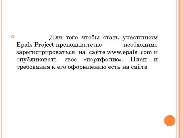 Для того чтобы стать участником EpalsProjectпреподавателю необходимо зарег...
