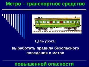 Метро – транспортное средство повышенной опасности Цель урока: выработать пра