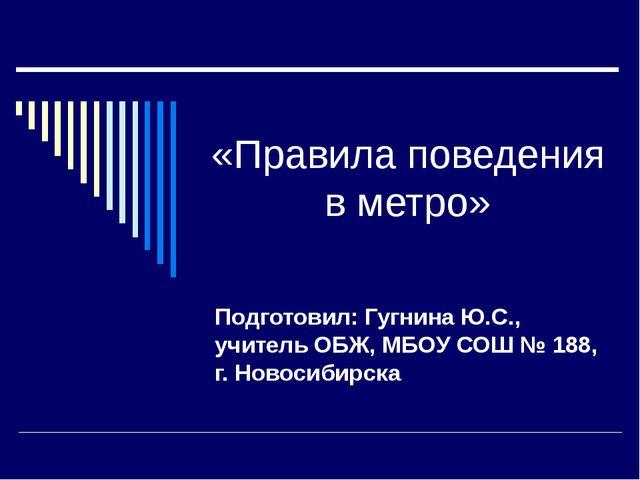 «Правила поведения в метро» Подготовил: Гугнина Ю.С., учитель ОБЖ, МБОУ СОШ №...