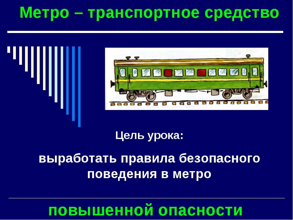 Метро – транспортное средство повышенной опасности Цель урока: выработать пра...