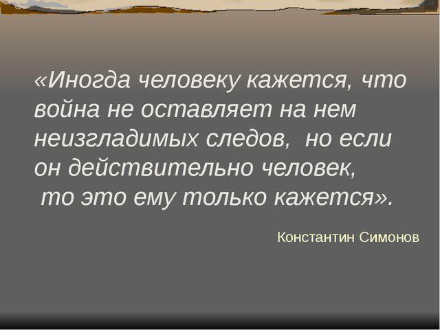 «Иногда человеку кажется, что война не оставляет на нем неизгладимых следов,...