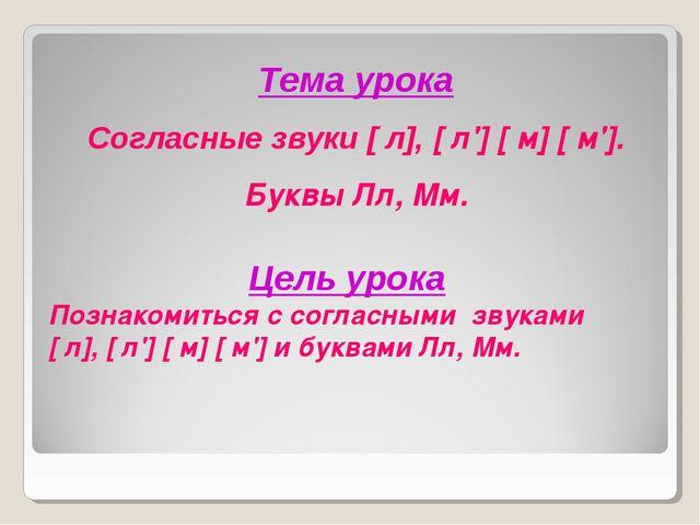 Тема урока Согласные звуки [ л], [ л'] [ м] [ м']. Буквы Лл, Мм. Цель урока П...